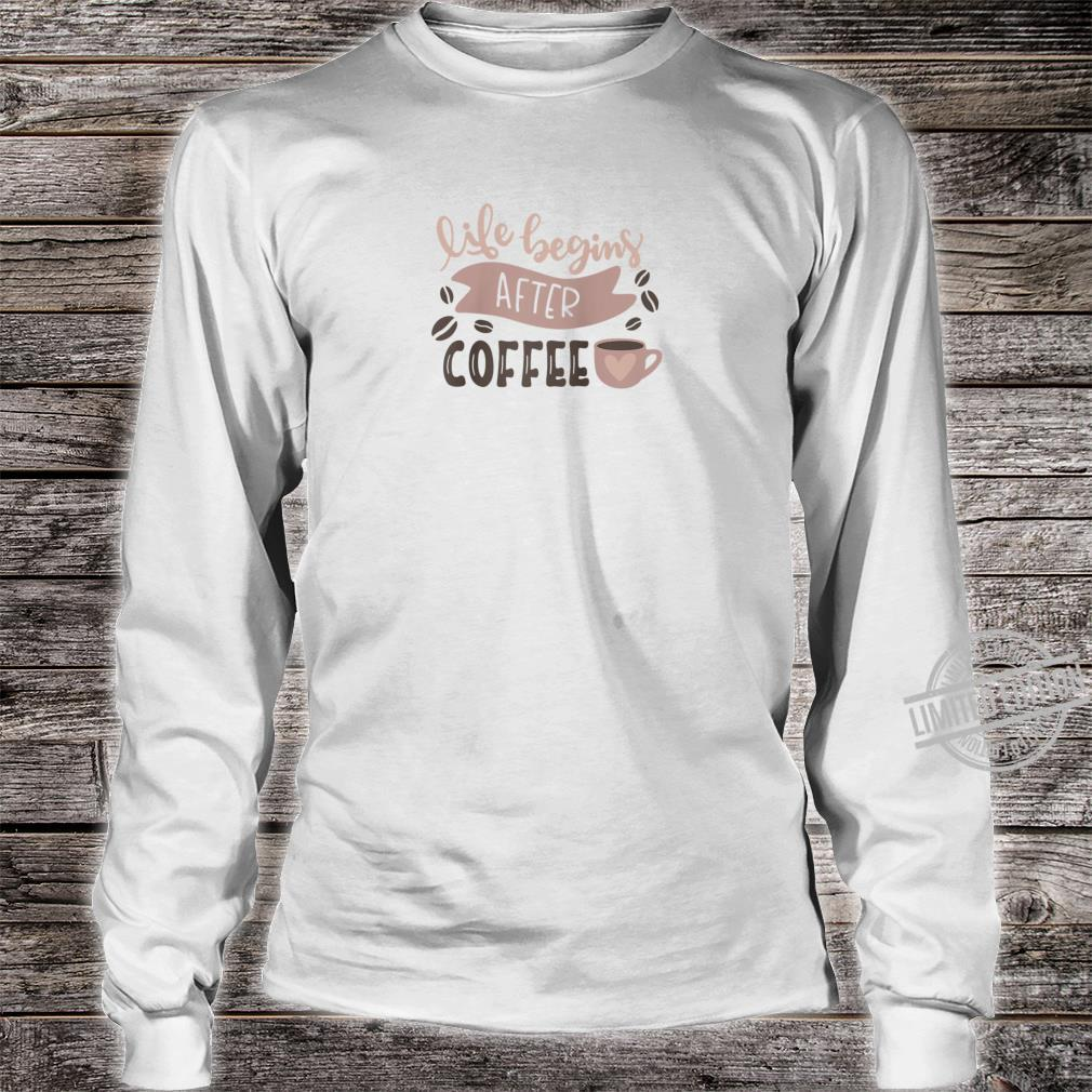 Life Begins After Coffee Enjoy Coffee Tee Shirt long sleeved