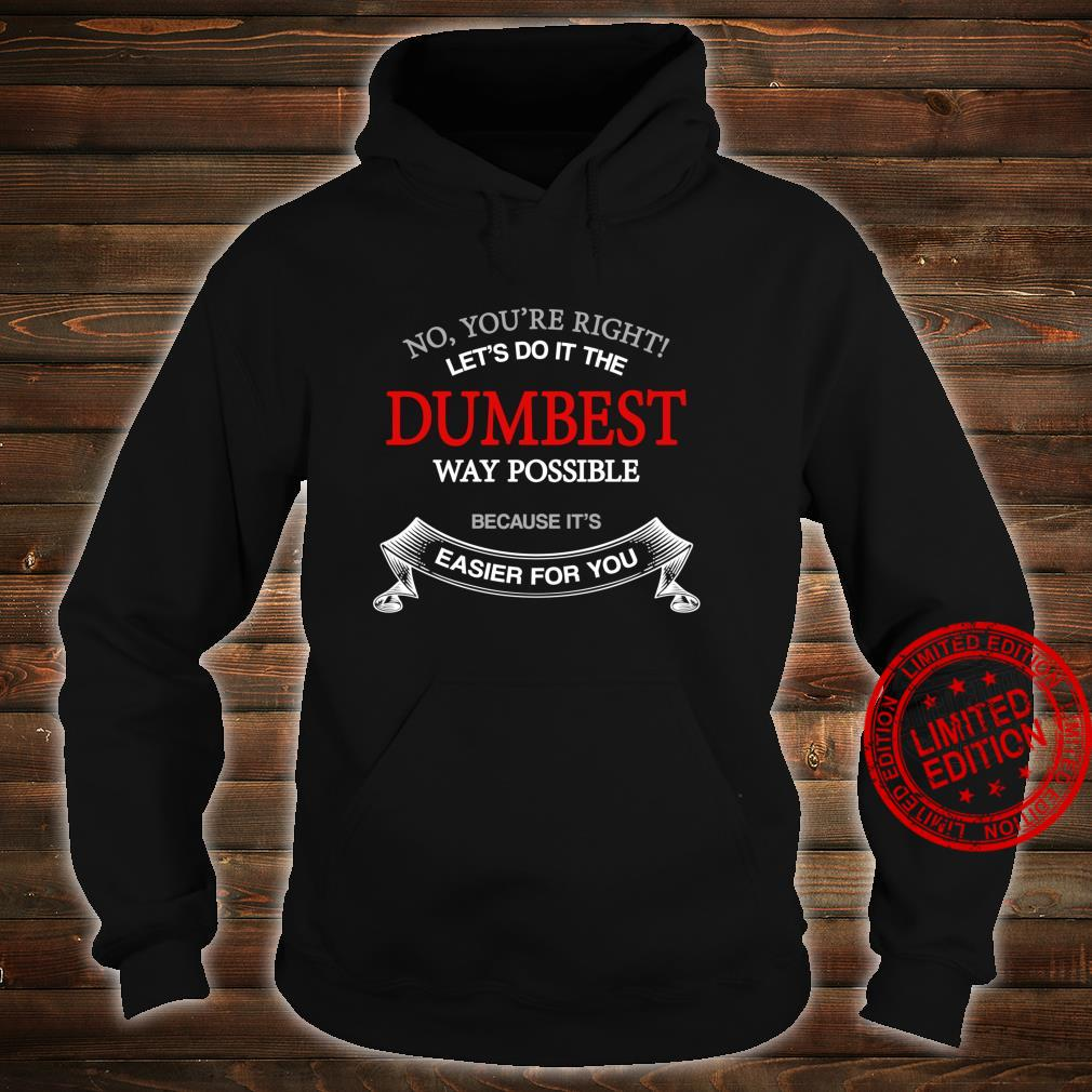 No You're Right Let's Do It The Dumbest Way Possible Shirt hoodie