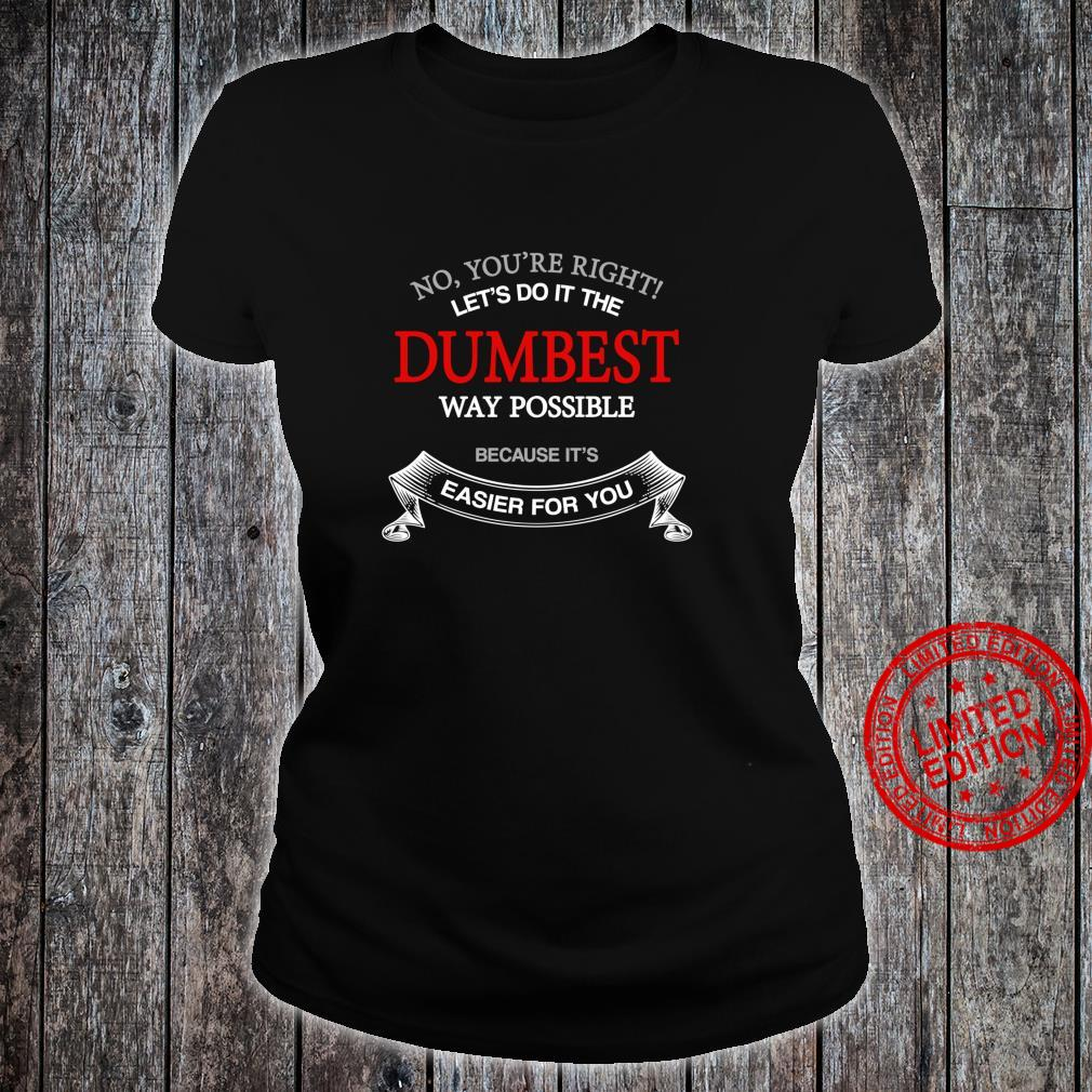 No You're Right Let's Do It The Dumbest Way Possible Shirt ladies tee