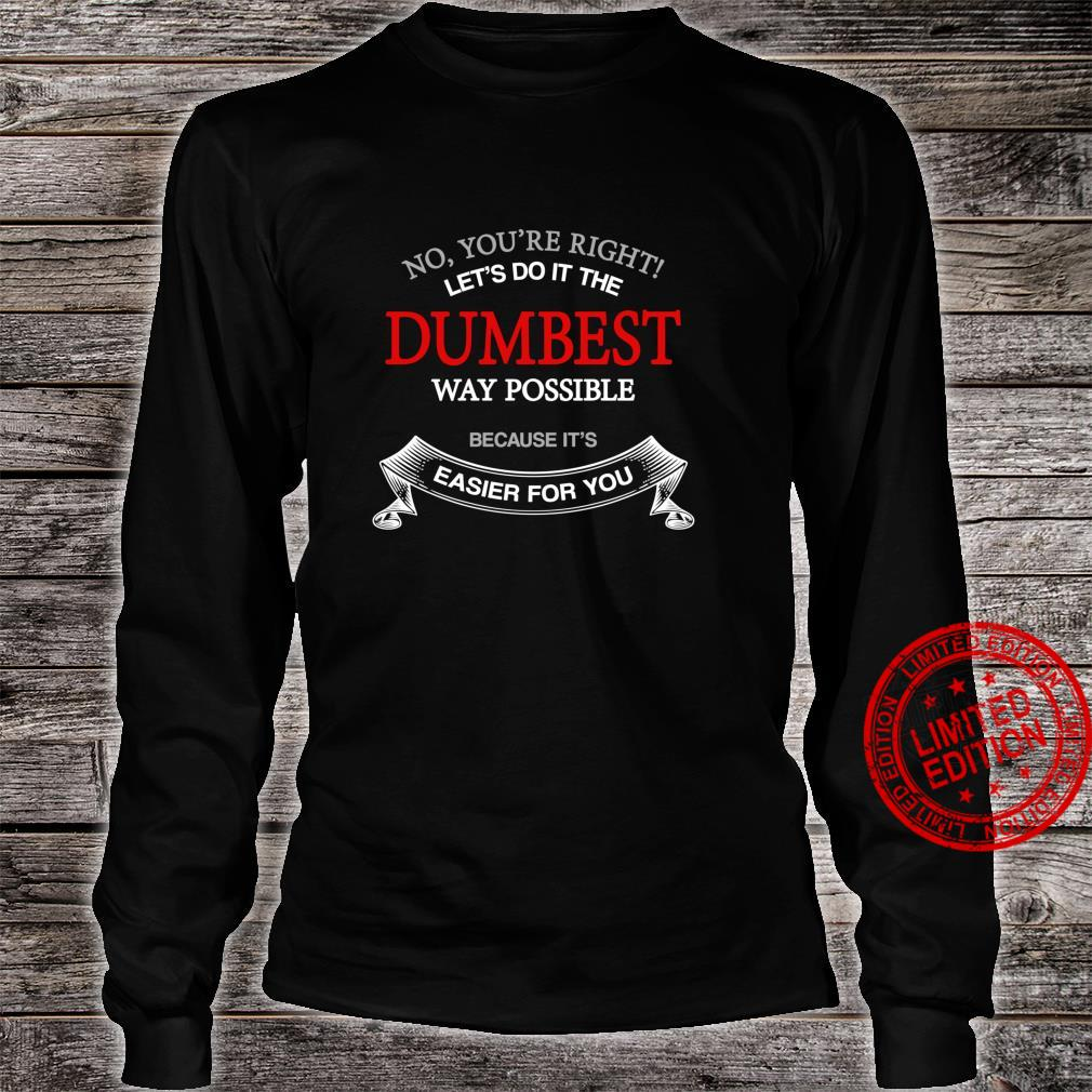 No You're Right Let's Do It The Dumbest Way Possible Shirt long sleeved