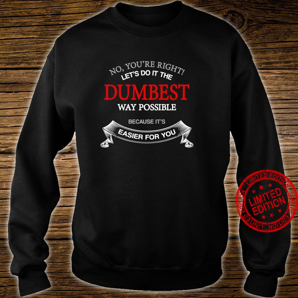 No You're Right Let's Do It The Dumbest Way Possible Shirt sweater