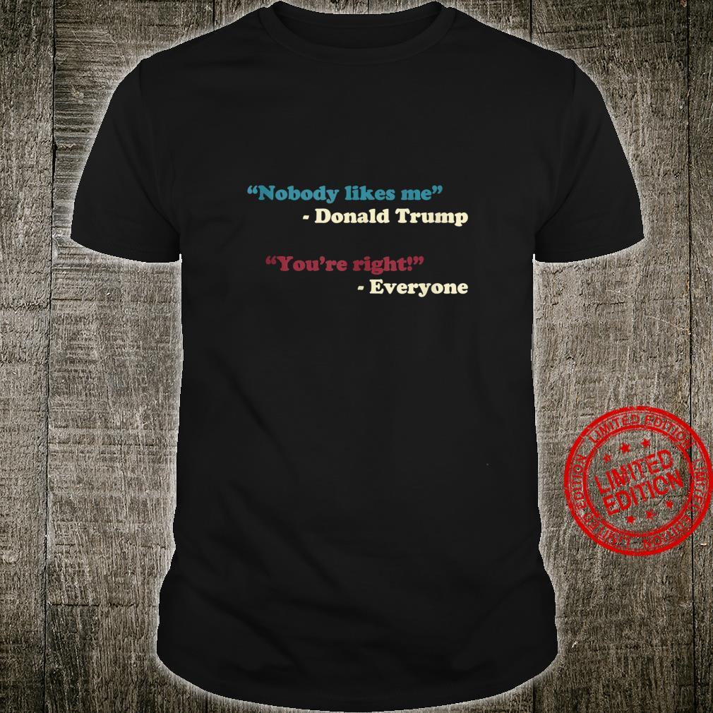 Nobody Likes Me Trump Quote Anti Trump Trending Meme Shirt