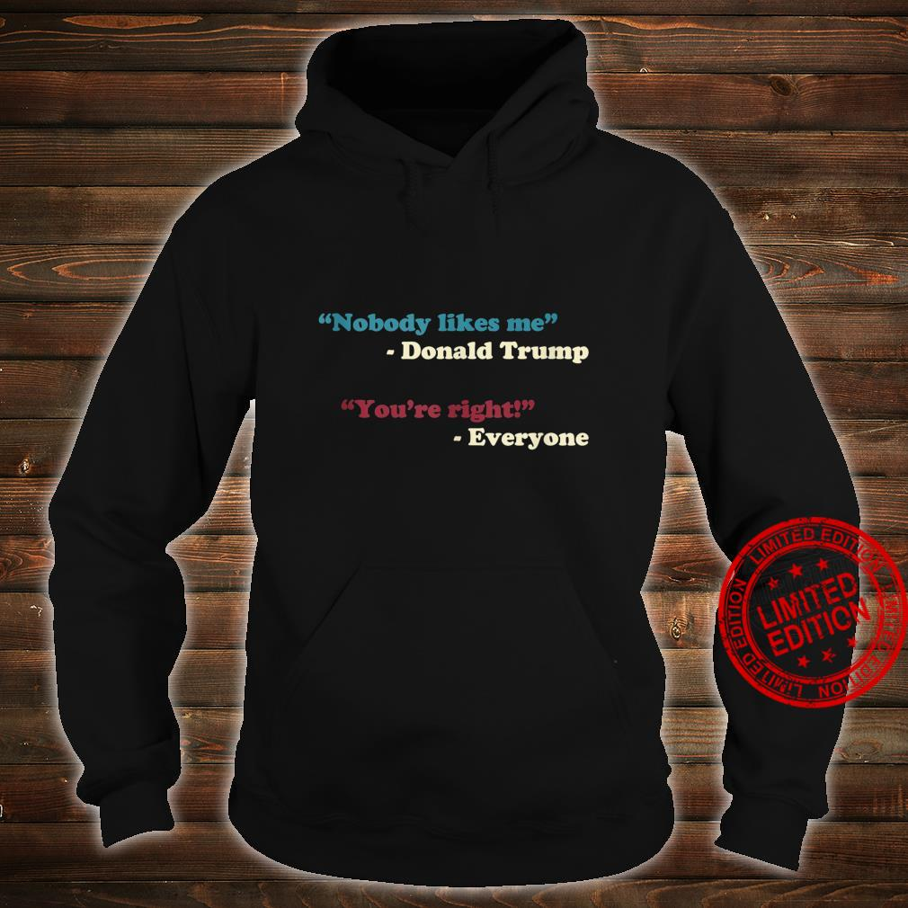 Nobody Likes Me Trump Quote Anti Trump Trending Meme Shirt hoodie