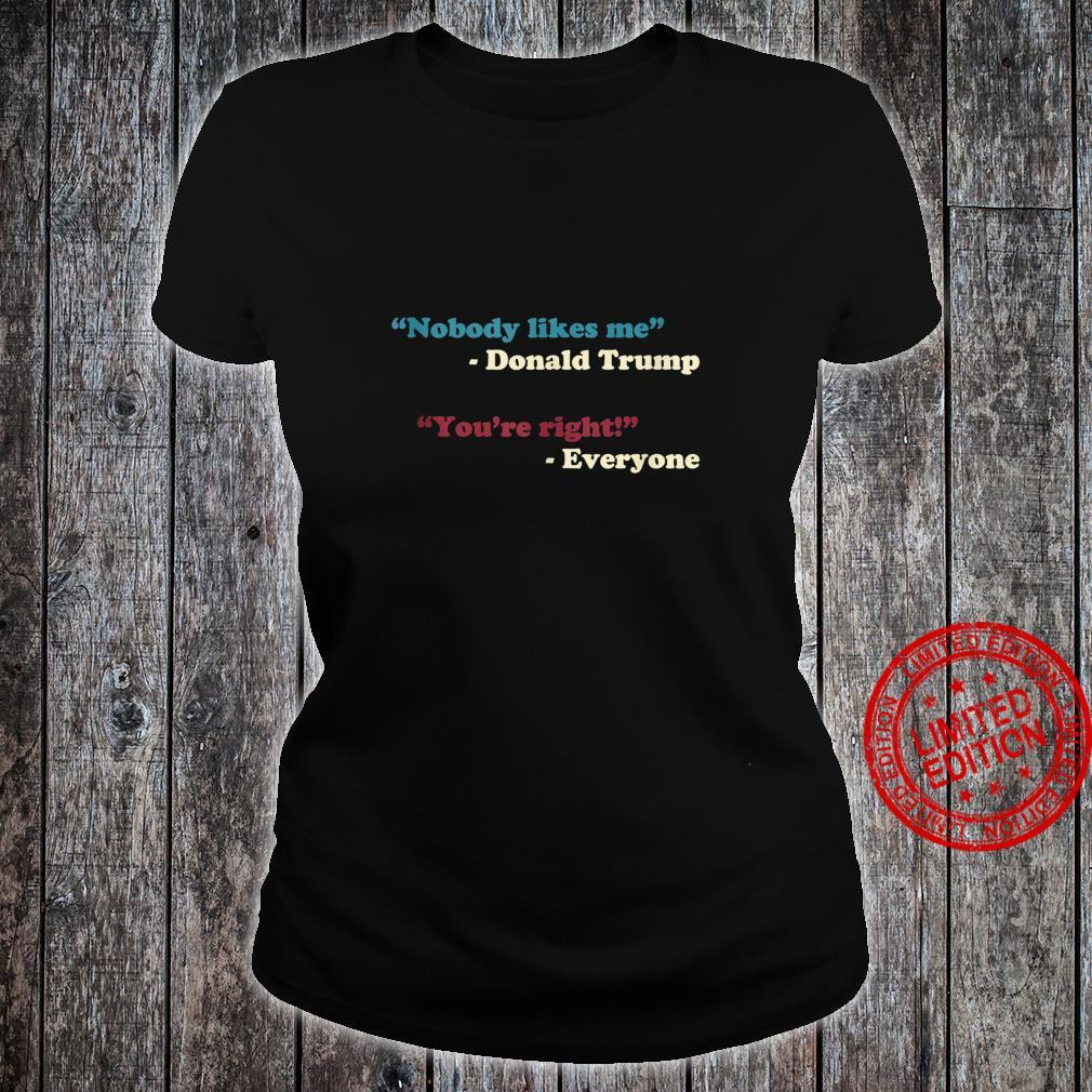 Nobody Likes Me Trump Quote Anti Trump Trending Meme Shirt ladies tee