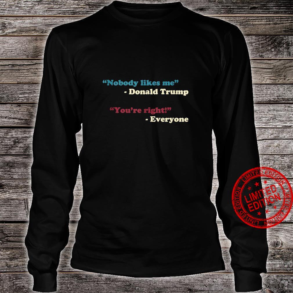 Nobody Likes Me Trump Quote Anti Trump Trending Meme Shirt long sleeved