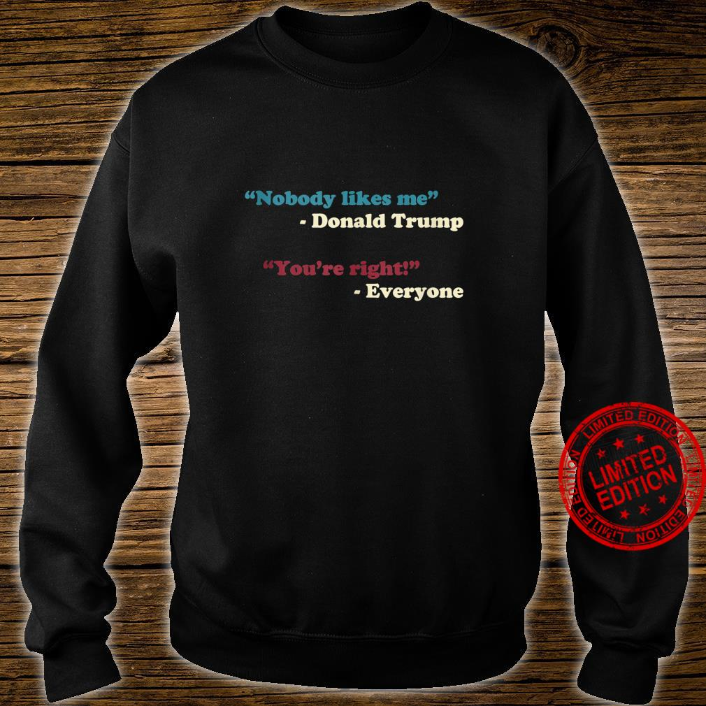 Nobody Likes Me Trump Quote Anti Trump Trending Meme Shirt sweater